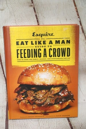 Eat Like A Man Guide To Feeding A Crowd Cookbook